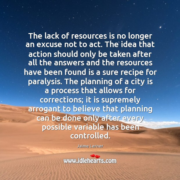 The lack of resources is no longer an excuse not to act. Jaime Lerner Picture Quote