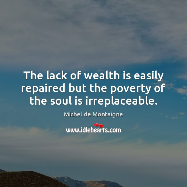 Image, The lack of wealth is easily repaired but the poverty of the soul is irreplaceable.