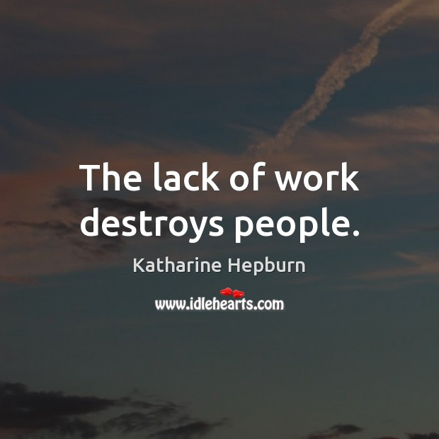 The lack of work destroys people. Katharine Hepburn Picture Quote