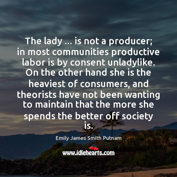 The lady … is not a producer; in most communities productive labor is Society Quotes Image