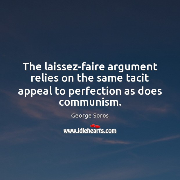 The laissez-faire argument relies on the same tacit appeal to perfection as George Soros Picture Quote