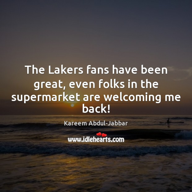 The Lakers fans have been great, even folks in the supermarket are welcoming me back! Image