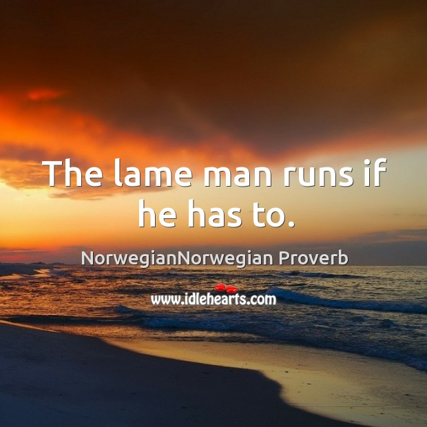 The lame man runs if he has to. NorwegianNorwegian Proverbs Image
