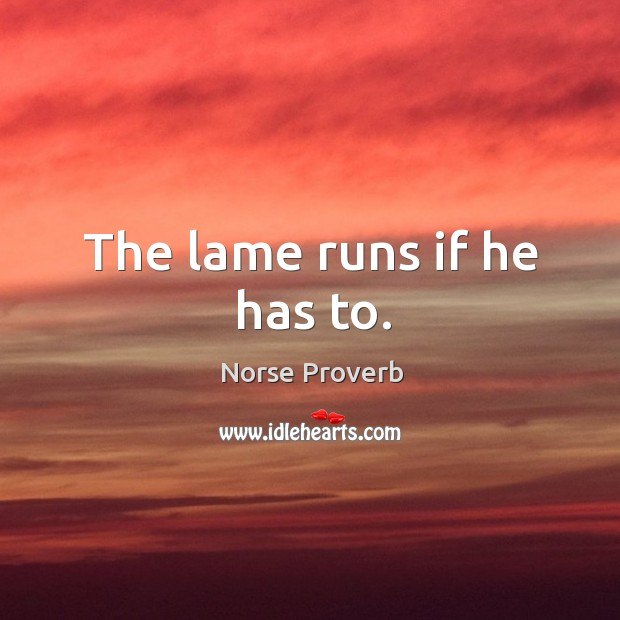 The lame runs if he has to. Norse Proverbs Image