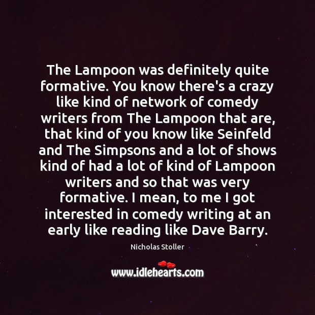The Lampoon was definitely quite formative. You know there's a crazy like Image