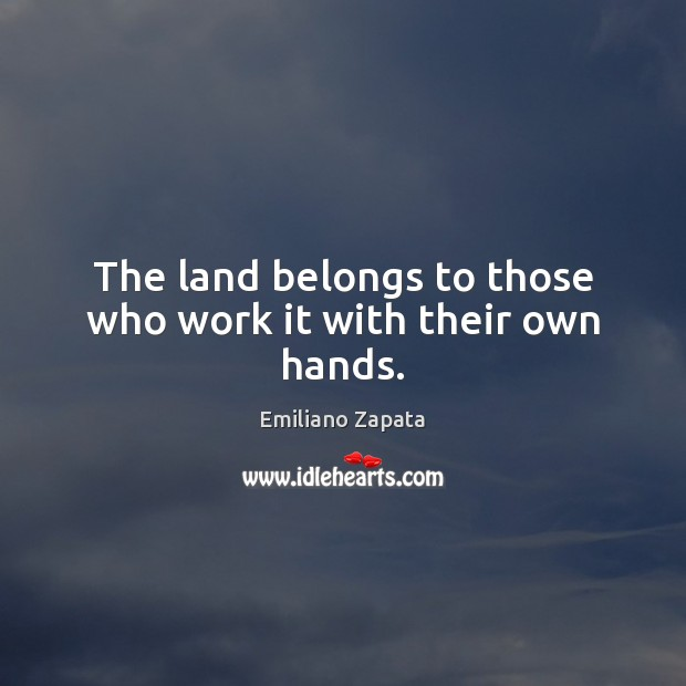 The land belongs to those who work it with their own hands. Image