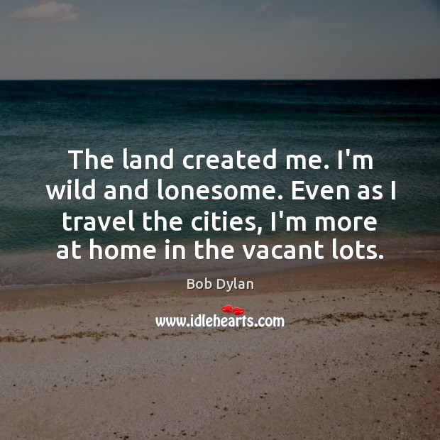 The land created me. I'm wild and lonesome. Even as I travel Bob Dylan Picture Quote