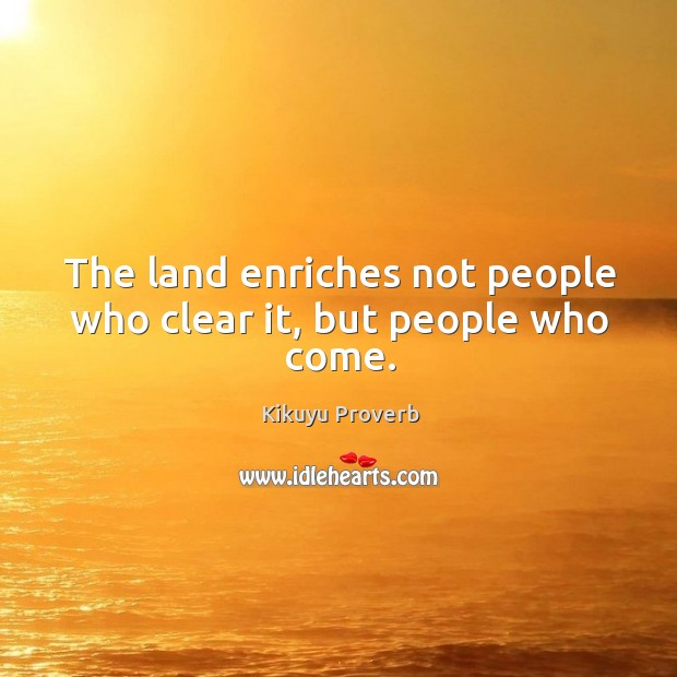 The land enriches not people who clear it, but people who come. Kikuyu Proverbs Image