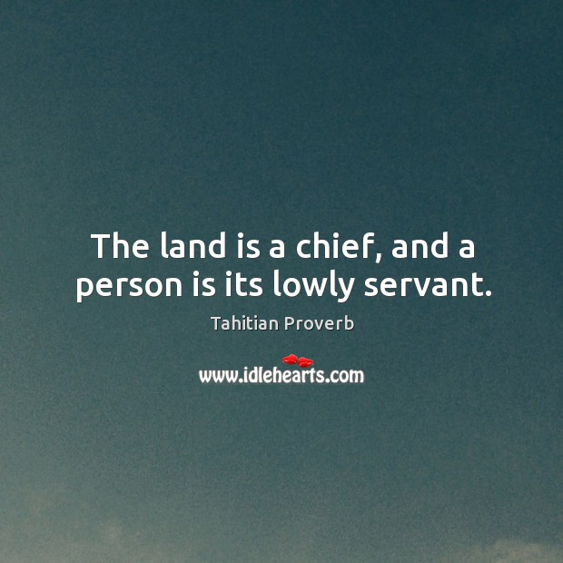 The land is a chief, and a person is its lowly servant. Tahitian Proverbs Image