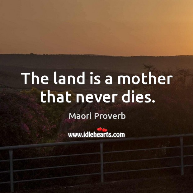 The land is a mother that never dies. Maori Proverbs Image