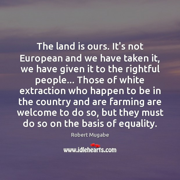 The land is ours. It's not European and we have taken it, Robert Mugabe Picture Quote