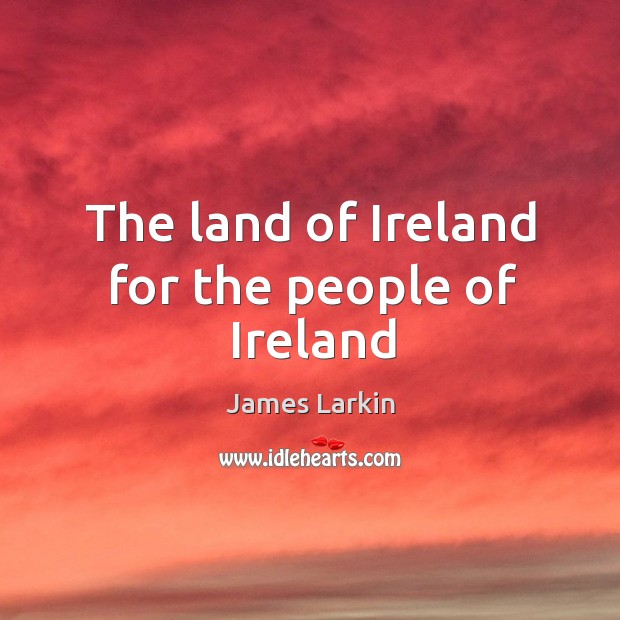 The land of Ireland for the people of Ireland James Larkin Picture Quote