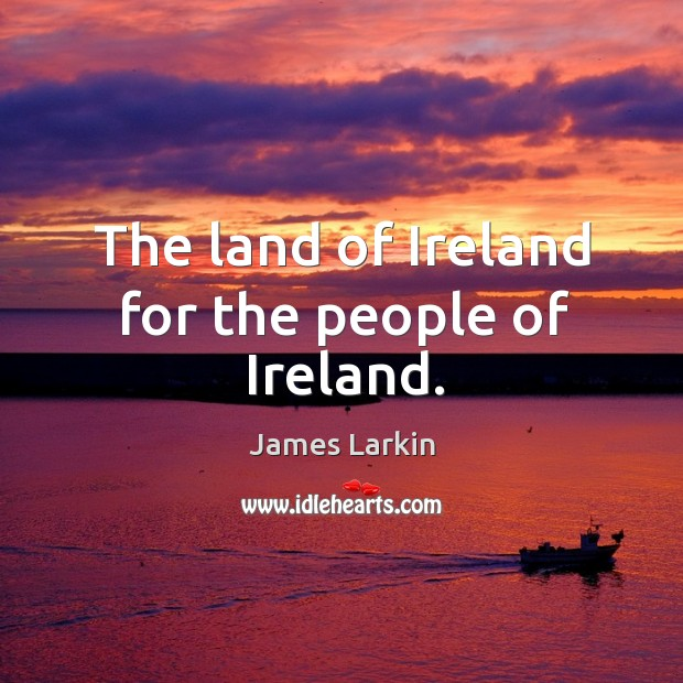 The land of ireland for the people of ireland. James Larkin Picture Quote
