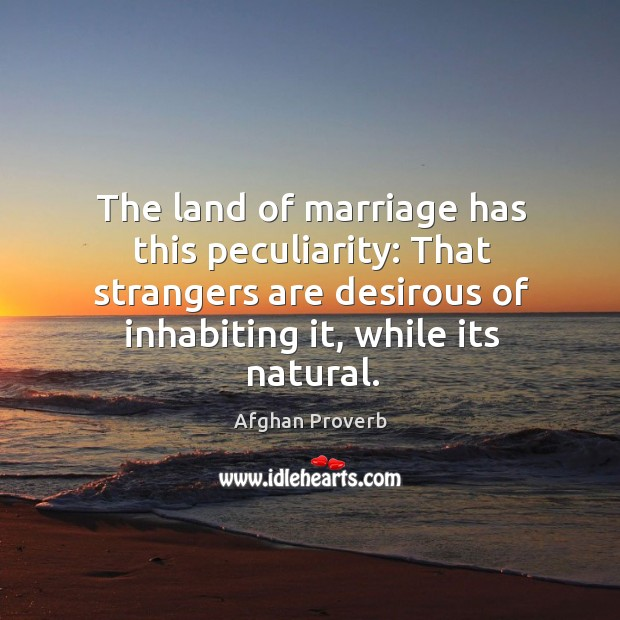 The land of marriage has this peculiarity: that strangers are desirous of inhabiting it, while its natural. Afghan Proverbs Image