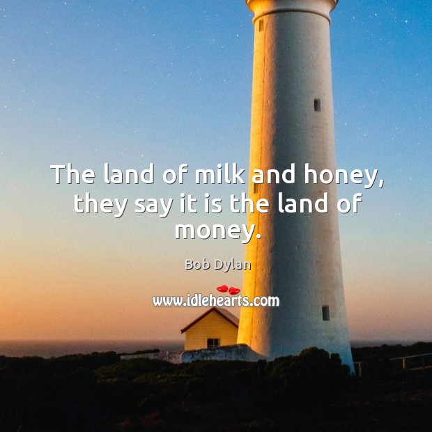 Image, The land of milk and honey, they say it is the land of money.