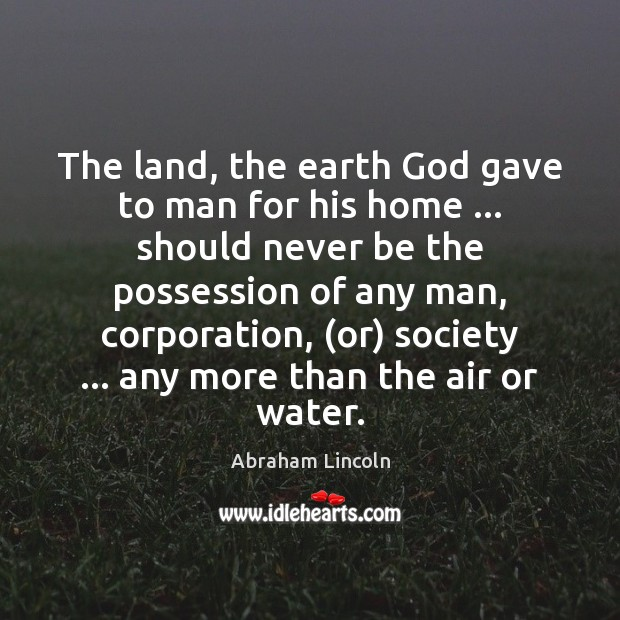 Image, The land, the earth God gave to man for his home … should