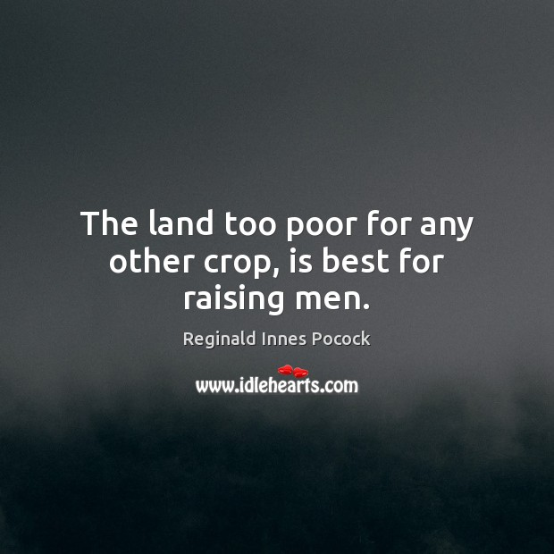 The land too poor for any other crop, is best for raising men. Image