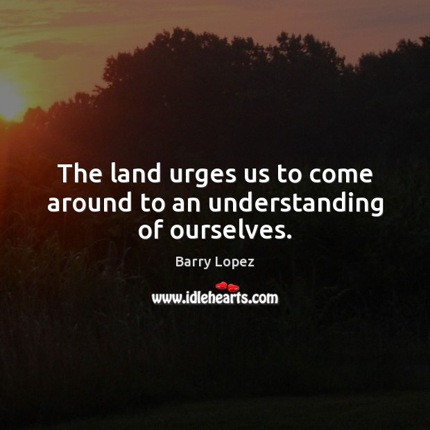 Image, The land urges us to come around to an understanding of ourselves.