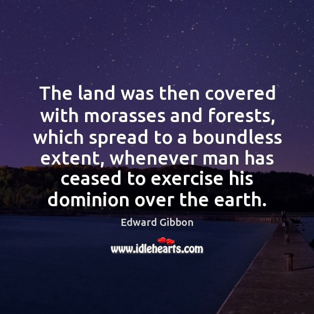 The land was then covered with morasses and forests, which spread to Edward Gibbon Picture Quote