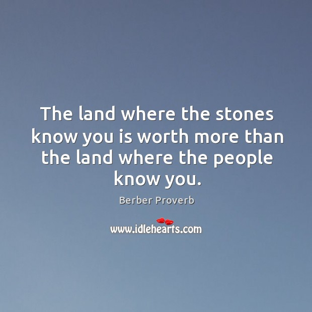 The land where the stones know you is worth more than the land where the people know you. Berber Proverbs Image