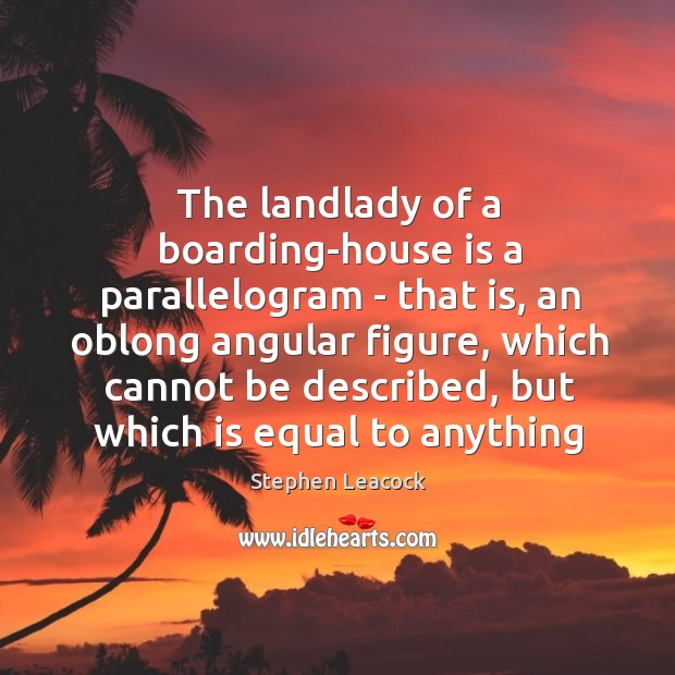 The landlady of a boarding-house is a parallelogram – that is, an Stephen Leacock Picture Quote