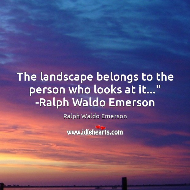 """The landscape belongs to the person who looks at it…"""" -Ralph Waldo Emerson Image"""