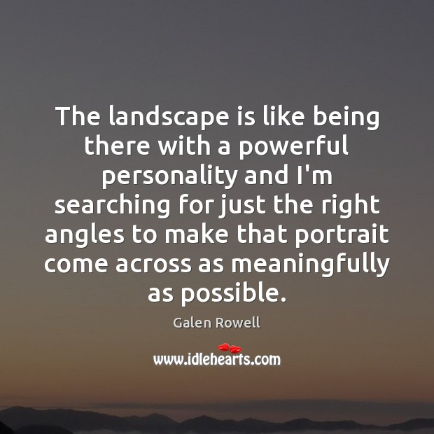 The landscape is like being there with a powerful personality and I'm Galen Rowell Picture Quote