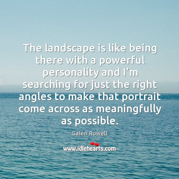 The landscape is like being there with a powerful personality and I'm searching for just the right Galen Rowell Picture Quote