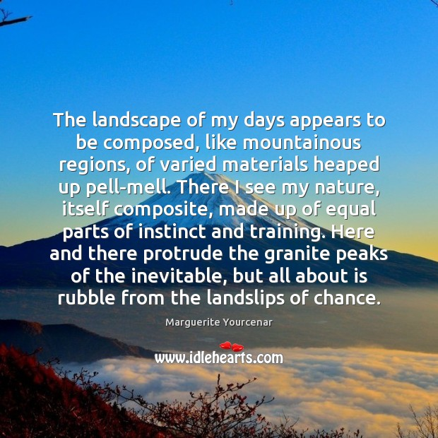 The landscape of my days appears to be composed, like mountainous regions, Marguerite Yourcenar Picture Quote
