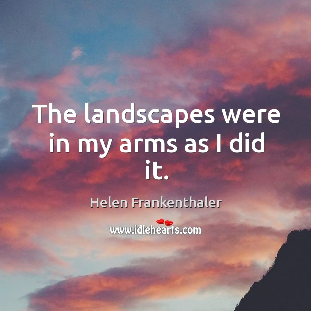 The landscapes were in my arms as I did it. Helen Frankenthaler Picture Quote