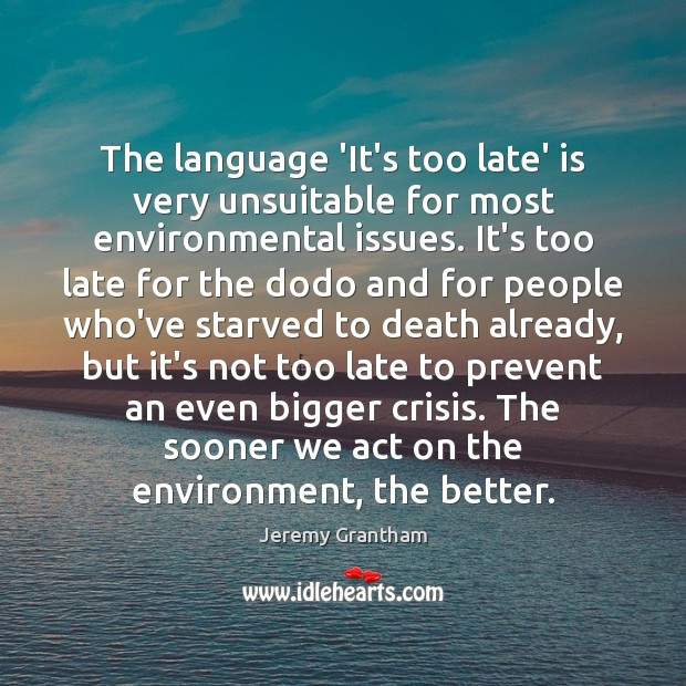 The language 'It's too late' is very unsuitable for most environmental issues. Jeremy Grantham Picture Quote