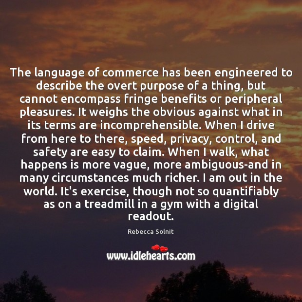 The language of commerce has been engineered to describe the overt purpose Rebecca Solnit Picture Quote