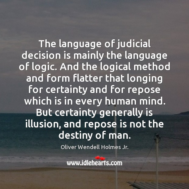 The language of judicial decision is mainly the language of logic. And Oliver Wendell Holmes Jr. Picture Quote