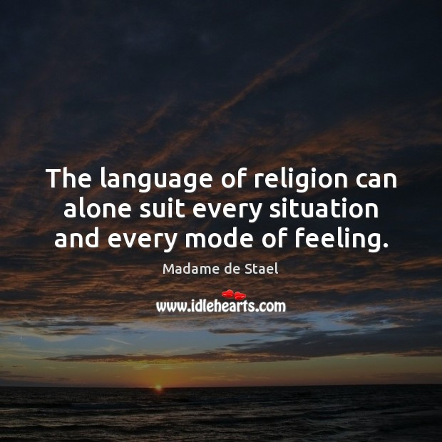 The language of religion can alone suit every situation and every mode of feeling. Madame de Stael Picture Quote