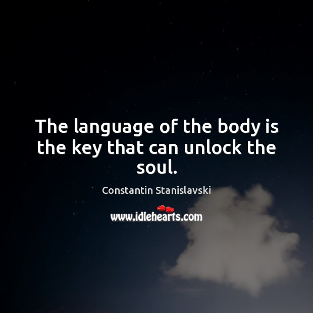 The language of the body is the key that can unlock the soul. Constantin Stanislavski Picture Quote