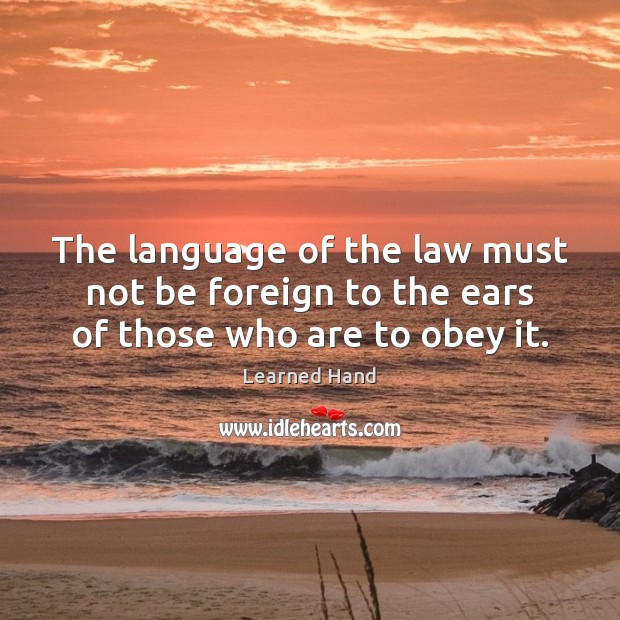 The language of the law must not be foreign to the ears of those who are to obey it. Learned Hand Picture Quote