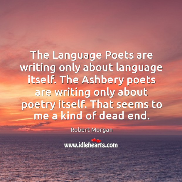 The language poets are writing only about language itself. The ashbery poets are writing only about poetry itself. Robert Morgan Picture Quote