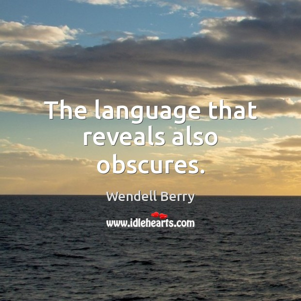 The language that reveals also obscures. Wendell Berry Picture Quote