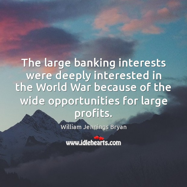 Image, The large banking interests were deeply interested in the World War because
