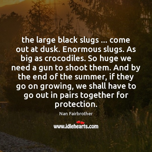 The large black slugs … come out at dusk. Enormous slugs. As big Nan Fairbrother Picture Quote