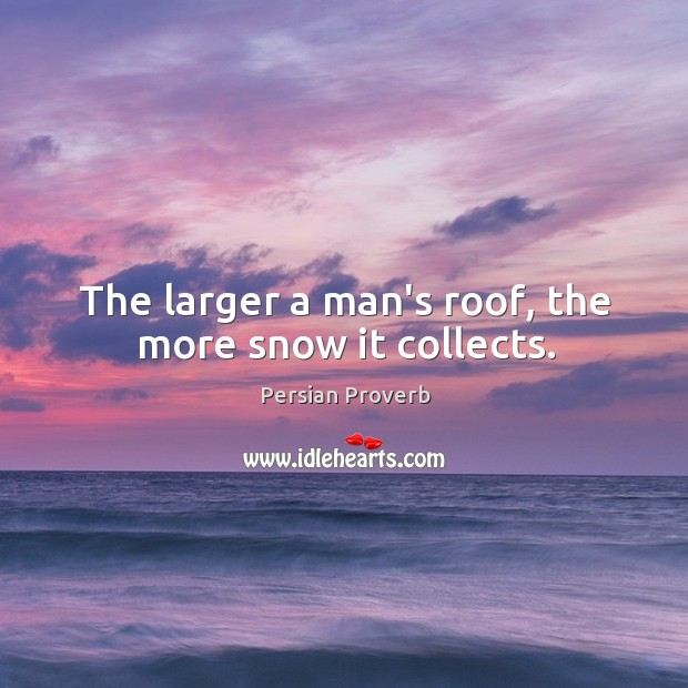 The larger a man's roof, the more snow it collects. Persian Proverbs Image