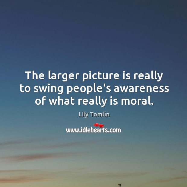 Image, The larger picture is really to swing people's awareness of what really is moral.