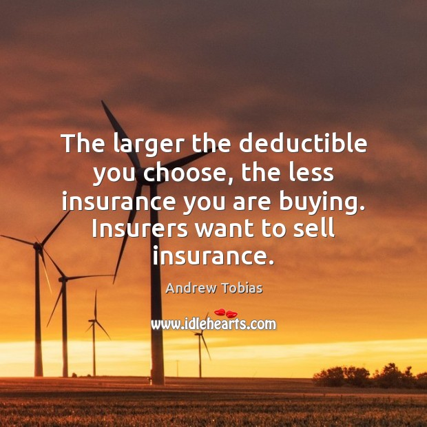 Image, The larger the deductible you choose, the less insurance you are buying.