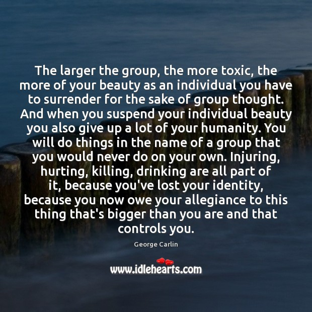 The larger the group, the more toxic, the more of your beauty Humanity Quotes Image