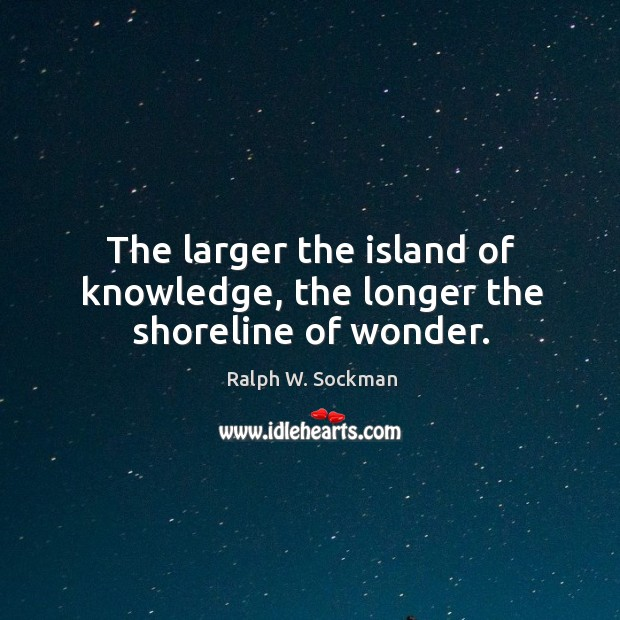 The larger the island of knowledge, the longer the shoreline of wonder. Ralph W. Sockman Picture Quote