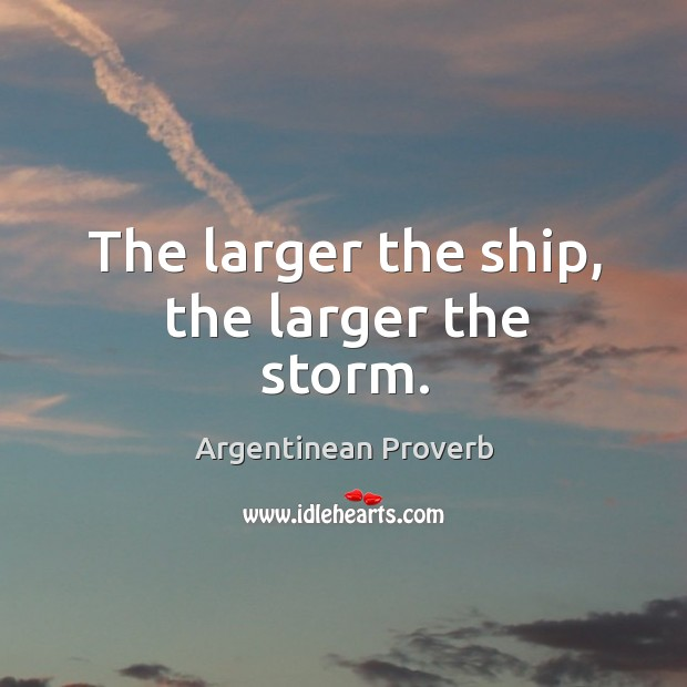 The larger the ship, the larger the storm. Argentinean Proverbs Image