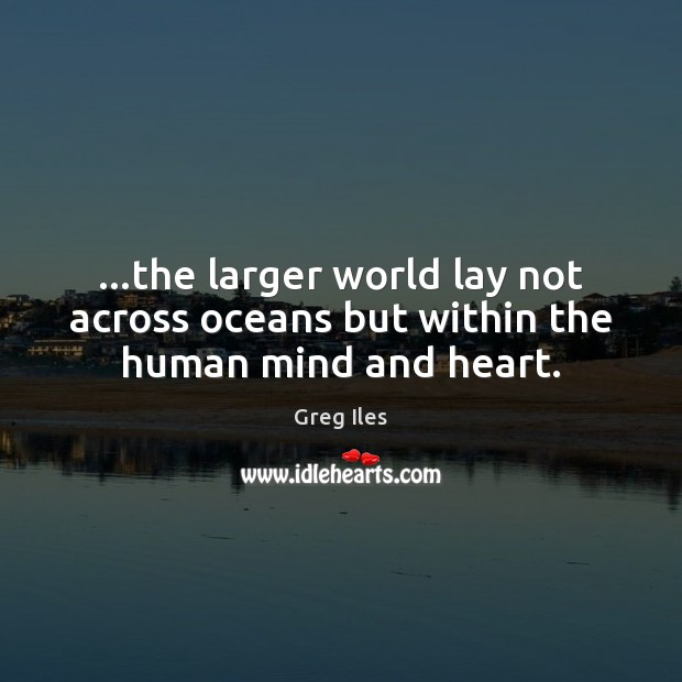 …the larger world lay not across oceans but within the human mind and heart. Image