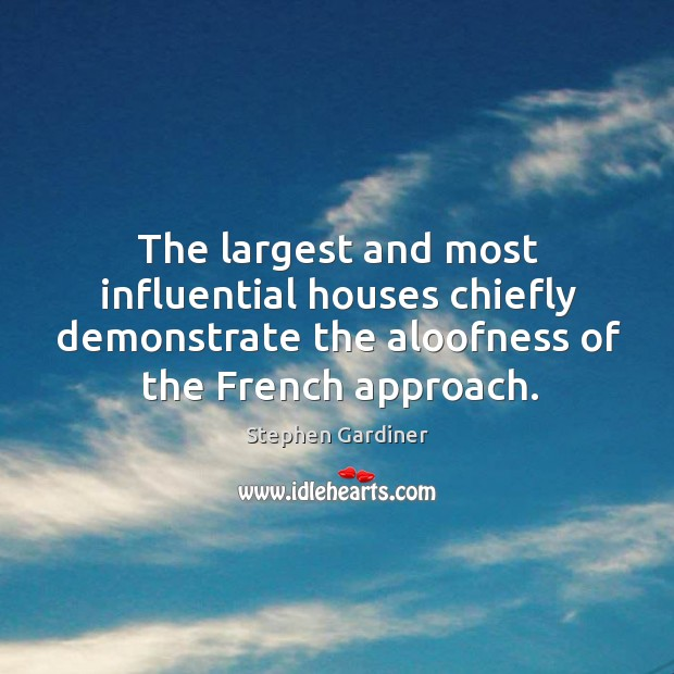 The largest and most influential houses chiefly demonstrate the aloofness of the french approach. Stephen Gardiner Picture Quote