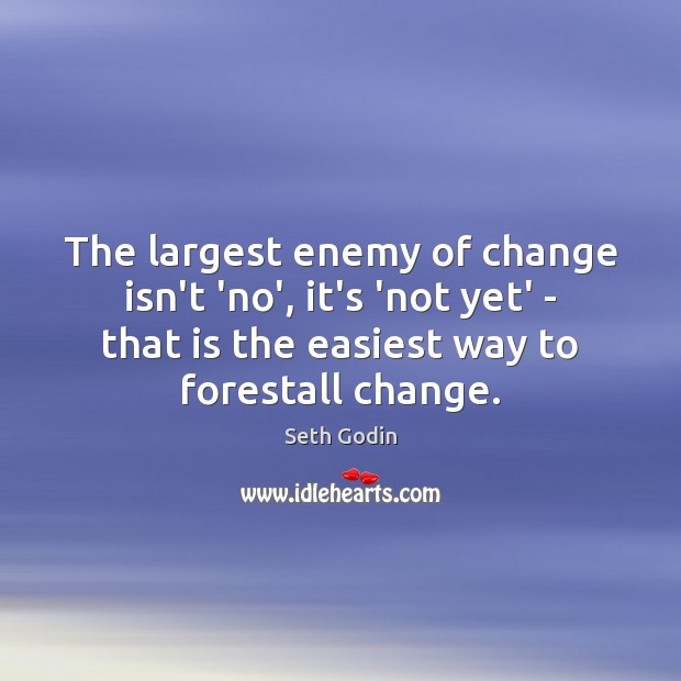The largest enemy of change isn't 'no', it's 'not yet' – that Seth Godin Picture Quote