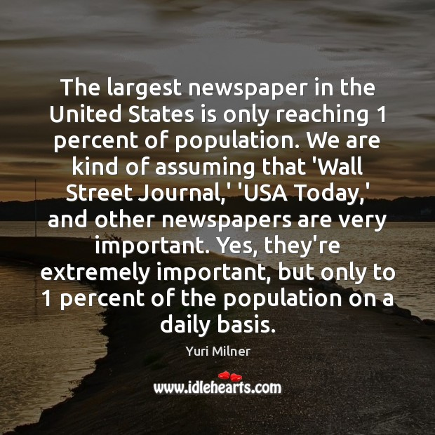 The largest newspaper in the United States is only reaching 1 percent of Yuri Milner Picture Quote